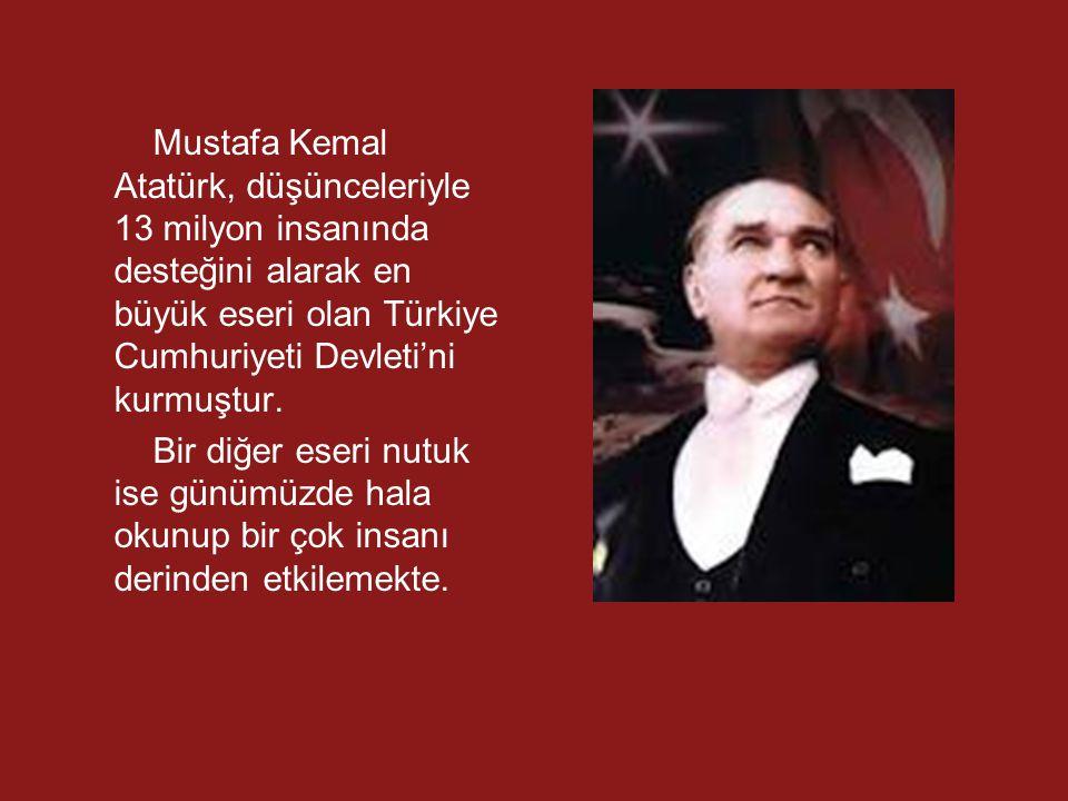 Mustafa Kemal Atatürk, düşünceleriyle 13 milyon insanında desteğini alarak en büyük eseri olan Türkiye Cumhuriyeti Devleti'ni kurmuştur.