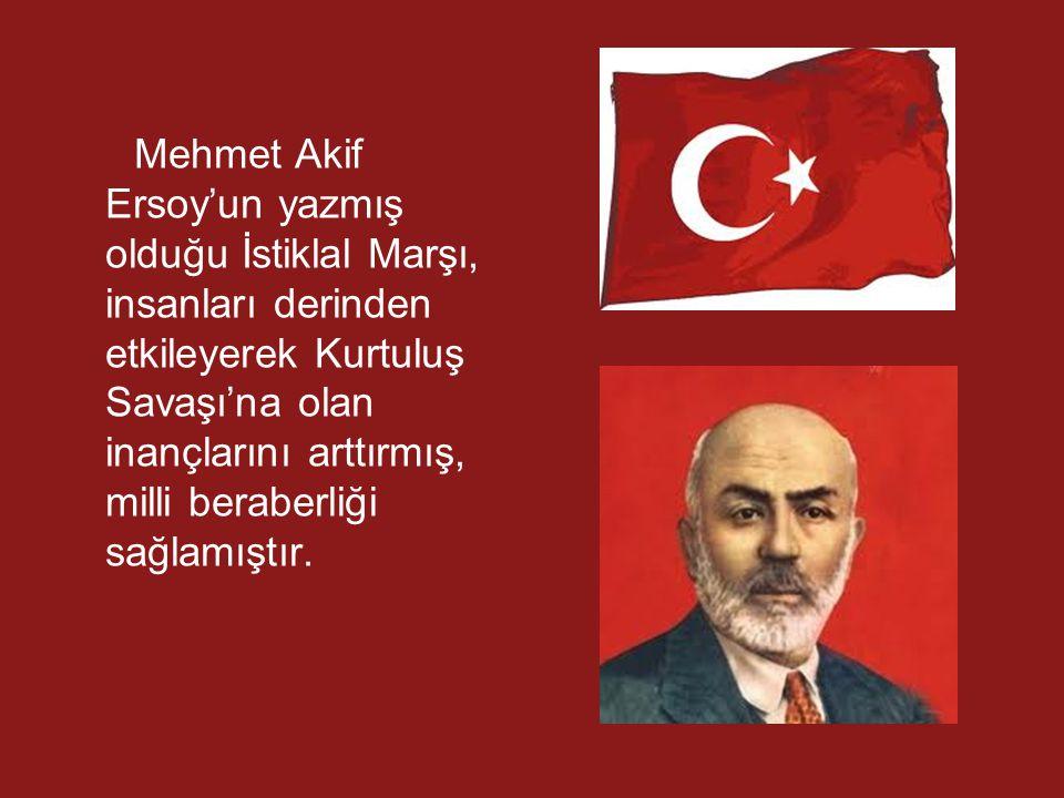 Mehmet Akif Ersoy'un yazmış olduğu İstiklal Marşı, insanları derinden etkileyerek Kurtuluş Savaşı'na olan inançlarını arttırmış, milli beraberliği sağlamıştır.