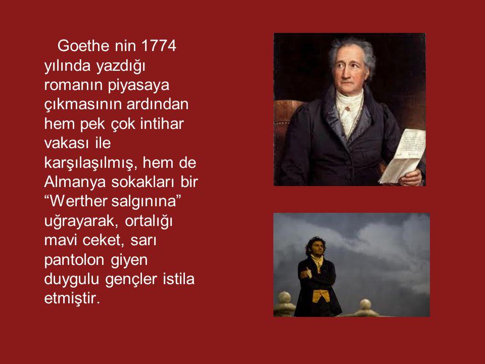 Goethe nin 1774 yılında yazdığı romanın piyasaya çıkmasının ardından hem pek çok intihar vakası ile karşılaşılmış, hem de Almanya sokakları bir Werther salgınına uğrayarak, ortalığı mavi ceket, sarı pantolon giyen duygulu gençler istila etmiştir.