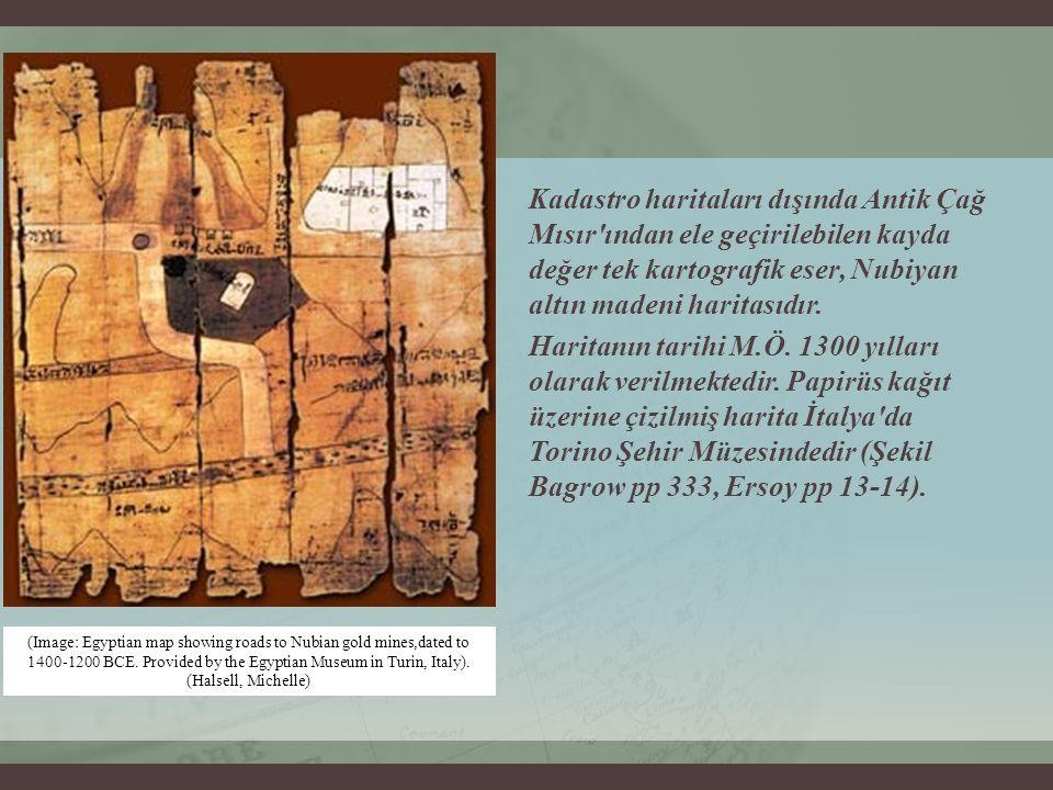 Kadastro haritaları dışında Antik Çağ Mısır ından ele geçirilebilen kayda değer tek kartografik eser, Nubiyan altın madeni haritasıdır. Haritanın tarihi M.Ö. 1300 yılları olarak verilmektedir. Papirüs kağıt üzerine çizilmiş harita İtalya da Torino Şehir Müzesindedir (Şekil Bagrow pp 333, Ersoy pp 13-14).
