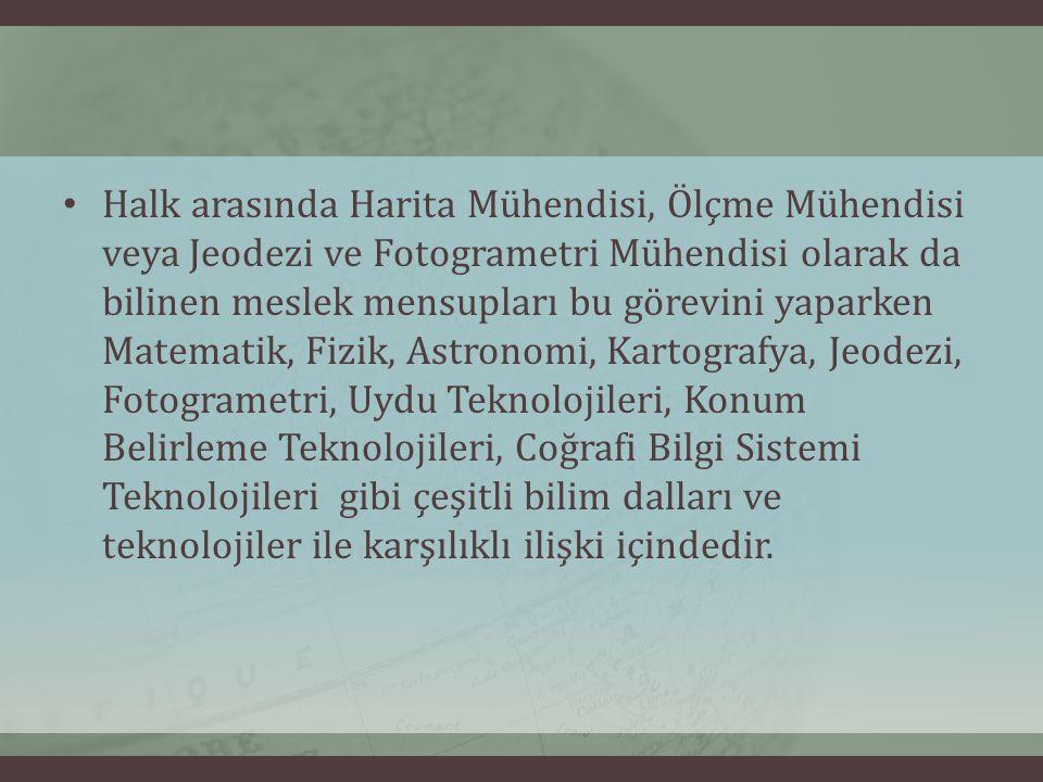 Halk arasında Harita Mühendisi, Ölçme Mühendisi veya Jeodezi ve Fotogrametri Mühendisi olarak da bilinen meslek mensupları bu görevini yaparken Matematik, Fizik, Astronomi, Kartografya, Jeodezi, Fotogrametri, Uydu Teknolojileri, Konum Belirleme Teknolojileri, Coğrafi Bilgi Sistemi Teknolojileri gibi çeşitli bilim dalları ve teknolojiler ile karşılıklı ilişki içindedir.