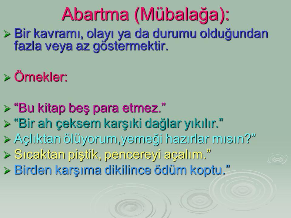 Abartma (Mübalağa): Bir kavramı, olayı ya da durumu olduğundan fazla veya az göstermektir. Örnekler: