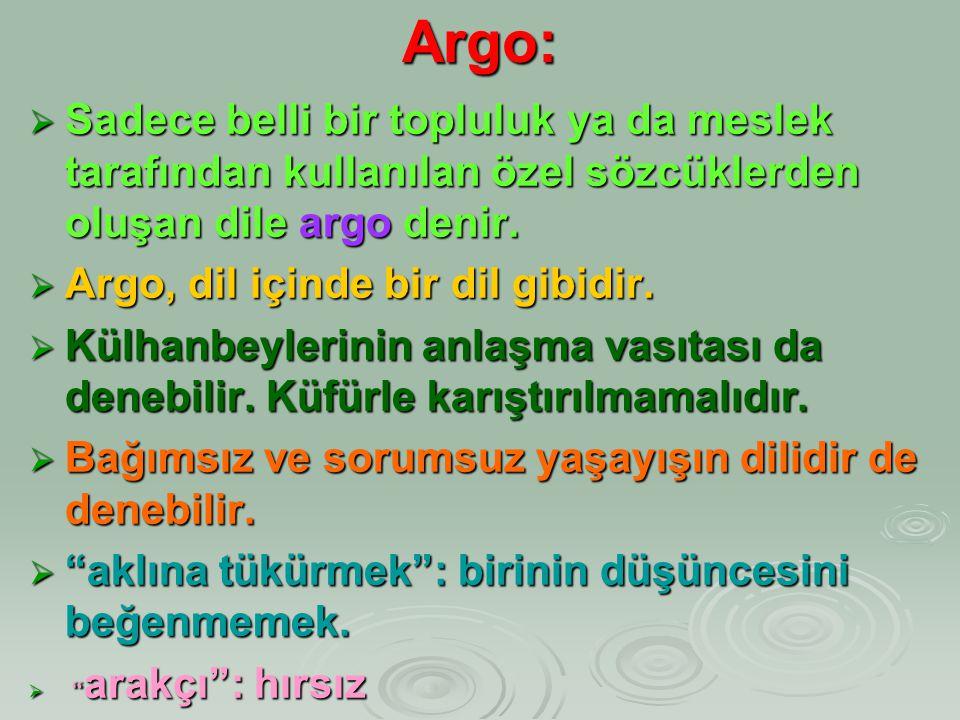 Argo: Sadece belli bir topluluk ya da meslek tarafından kullanılan özel sözcüklerden oluşan dile argo denir.
