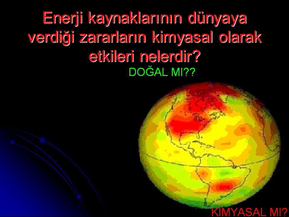 Enerji kaynaklarının dünyaya verdiği zararların kimyasal olarak etkileri nelerdir