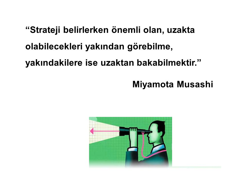 Strateji belirlerken önemli olan, uzakta olabilecekleri yakından görebilme, yakındakilere ise uzaktan bakabilmektir.