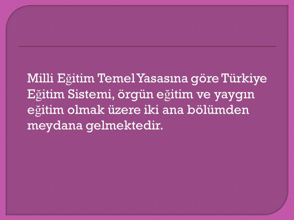 Milli Eğitim Temel Yasasına göre Türkiye Eğitim Sistemi, örgün eğitim ve yaygın eğitim olmak üzere iki ana bölümden meydana gelmektedir.