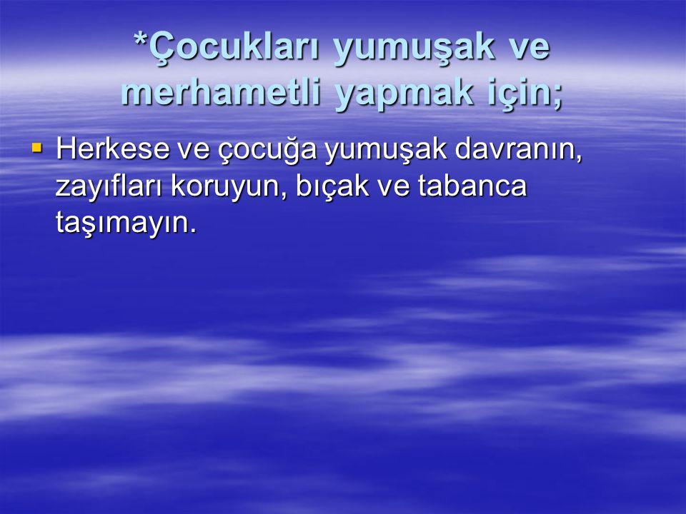 *Çocukları yumuşak ve merhametli yapmak için;