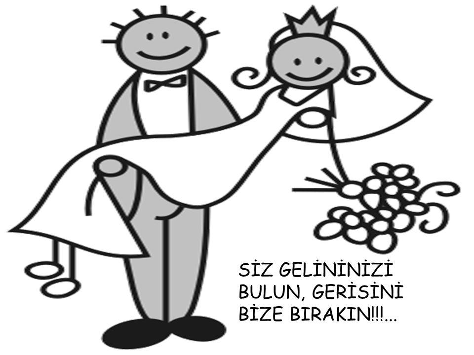 SİZ GELİNİNİZİ BULUN, GERİSİNİ BİZE BIRAKIN!!!...