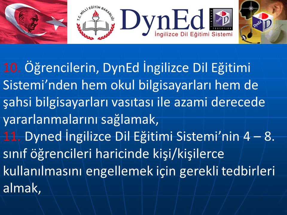 10. Öğrencilerin, DynEd İngilizce Dil Eğitimi Sistemi'nden hem okul bilgisayarları hem de şahsi bilgisayarları vasıtası ile azami derecede yararlanmalarını sağlamak,