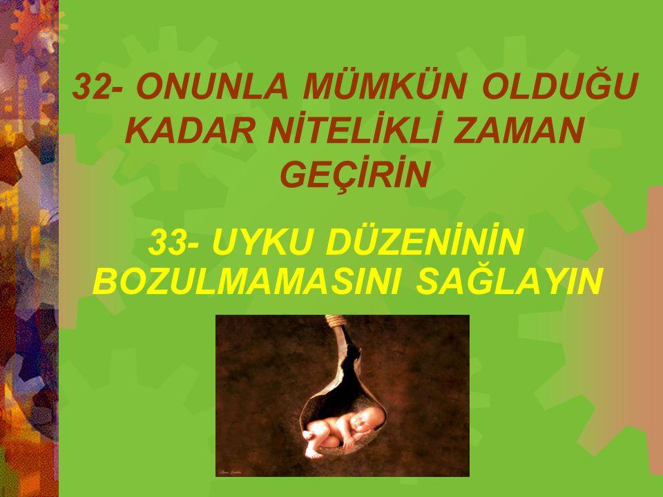 32- ONUNLA MÜMKÜN OLDUĞU KADAR NİTELİKLİ ZAMAN GEÇİRİN