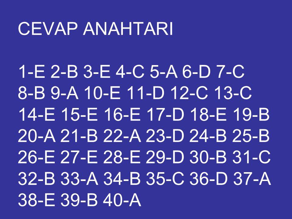 CEVAP ANAHTARI 1-E 2-B 3-E 4-C 5-A 6-D 7-C 8-B 9-A 10-E 11-D 12-C 13-C 14-E 15-E 16-E 17-D 18-E 19-B 20-A 21-B 22-A 23-D 24-B 25-B 26-E 27-E 28-E 29-D 30-B 31-C 32-B 33-A 34-B 35-C 36-D 37-A 38-E 39-B 40-A