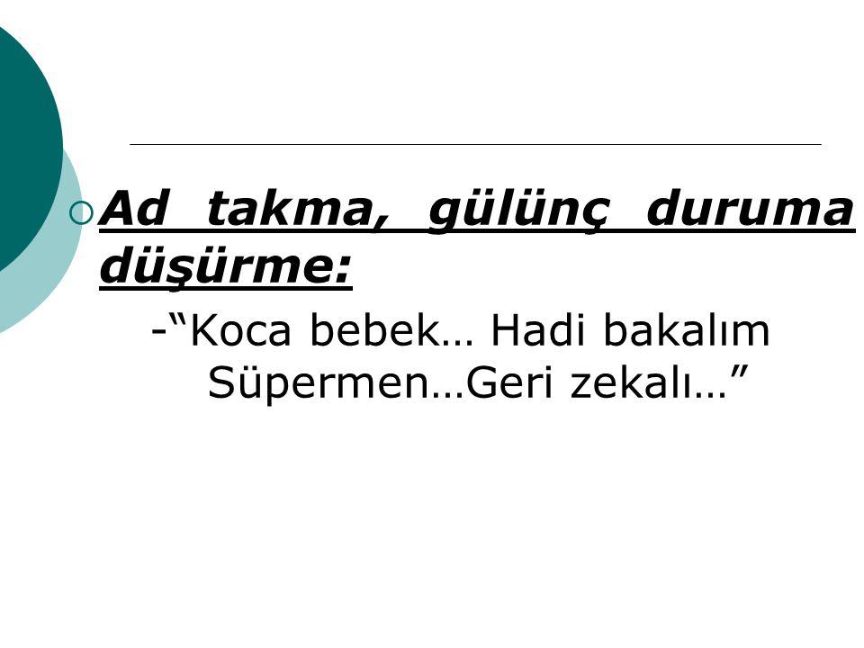 - Koca bebek… Hadi bakalım Süpermen…Geri zekalı…