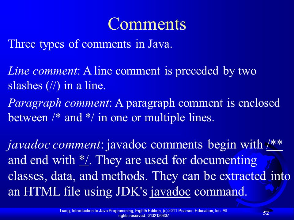 Comments Three types of comments in Java. Line comment: A line comment is preceded by two slashes (//) in a line.