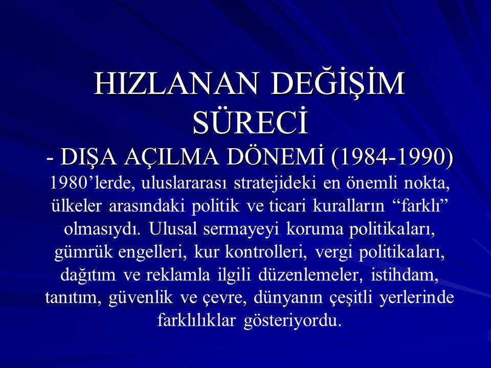 HIZLANAN DEĞİŞİM SÜRECİ - DIŞA AÇILMA DÖNEMİ (1984-1990) 1980'lerde, uluslararası stratejideki en önemli nokta, ülkeler arasındaki politik ve ticari kuralların farklı olmasıydı.