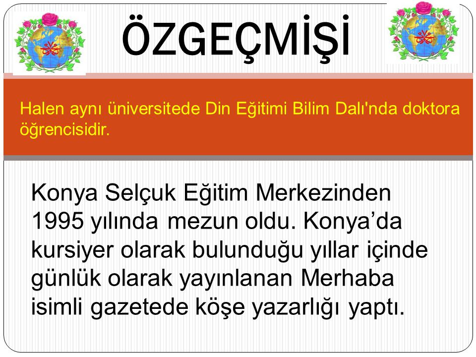 ÖZGEÇMİŞİ Halen aynı üniversitede Din Eğitimi Bilim Dalı nda doktora öğrencisidir.