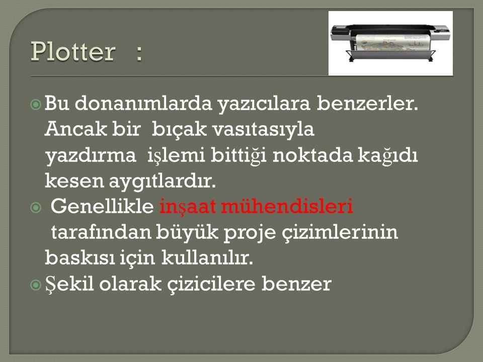 Plotter : Bu donanımlarda yazıcılara benzerler. Ancak bir bıçak vasıtasıyla. yazdırma işlemi bittiği noktada kağıdı kesen aygıtlardır.