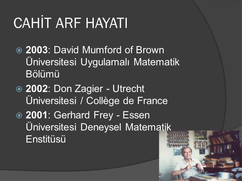 CAHİT ARF HAYATI 2003: David Mumford of Brown Üniversitesi Uygulamalı Matematik Bölümü. 2002: Don Zagier - Utrecht Üniversitesi / Collège de France.