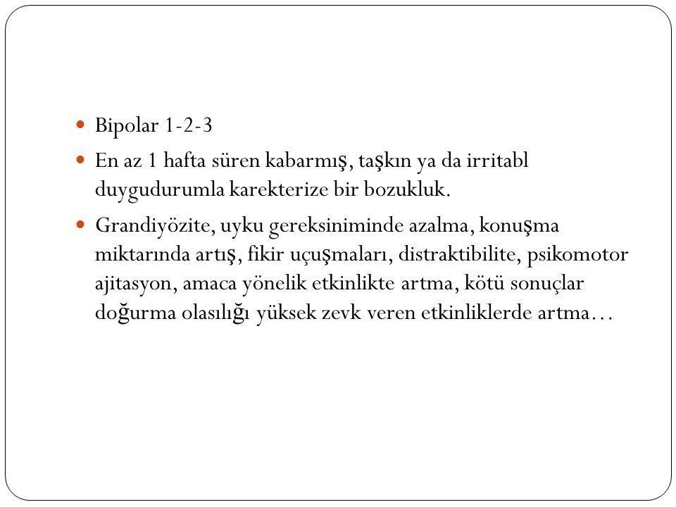 Bipolar 1-2-3 En az 1 hafta süren kabarmış, taşkın ya da irritabl duygudurumla karekterize bir bozukluk.