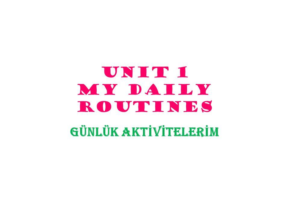 UNIT 1 MY DAILY ROUTINES GÜNLÜK AKTİVİTELERİM