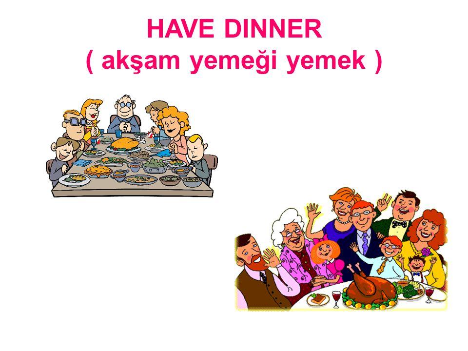HAVE DINNER ( akşam yemeği yemek )