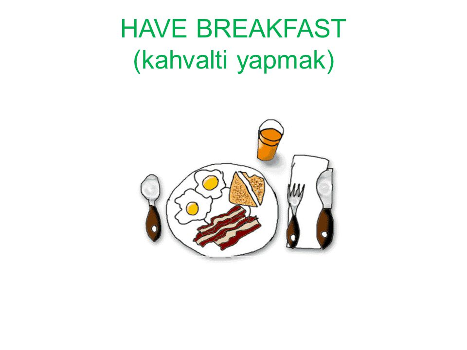 HAVE BREAKFAST (kahvalti yapmak)