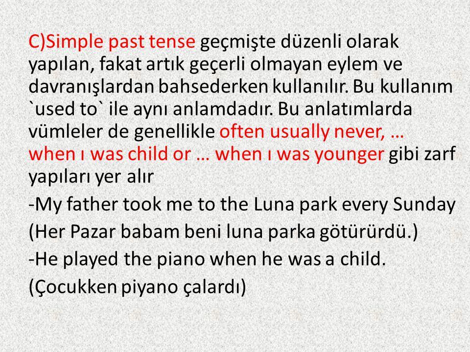 C)Simple past tense geçmişte düzenli olarak yapılan, fakat artık geçerli olmayan eylem ve davranışlardan bahsederken kullanılır.