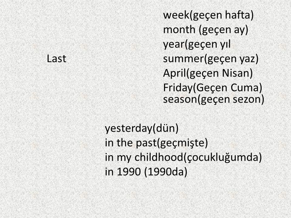 week(geçen hafta) month (geçen ay) year(geçen yıl Last summer(geçen yaz) April(geçen Nisan) Friday(Geçen Cuma) season(geçen sezon) yesterday(dün) in the past(geçmişte) in my childhood(çocukluğumda) in 1990 (1990da)