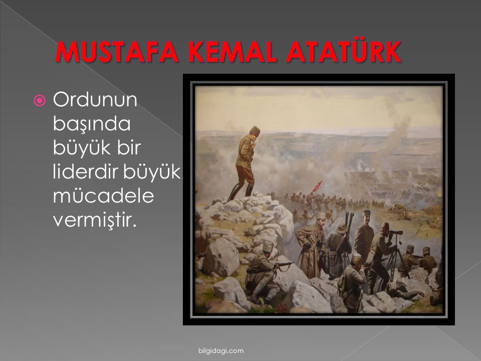 MUSTAFA KEMAL ATATÜRK Ordunun başında büyük bir liderdir büyük mücadele vermiştir. bilgidagi.com