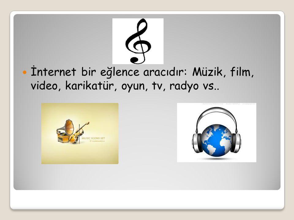 İnternet bir eğlence aracıdır: Müzik, film, video, karikatür, oyun, tv, radyo vs..