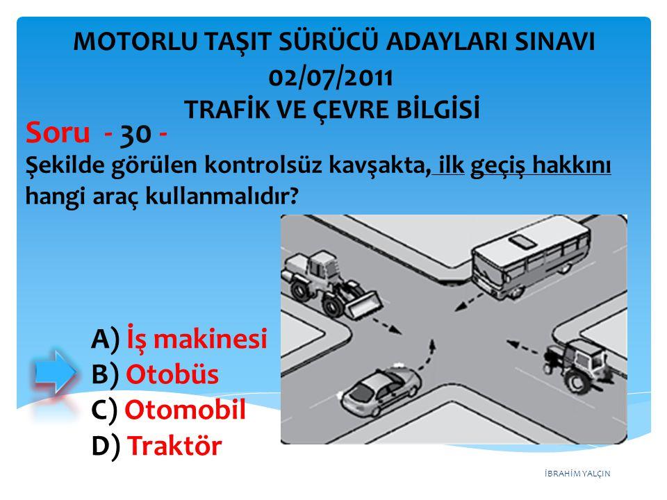 Soru - 30 - 02/07/2011 A) İş makinesi B) Otobüs C) Otomobil D) Traktör