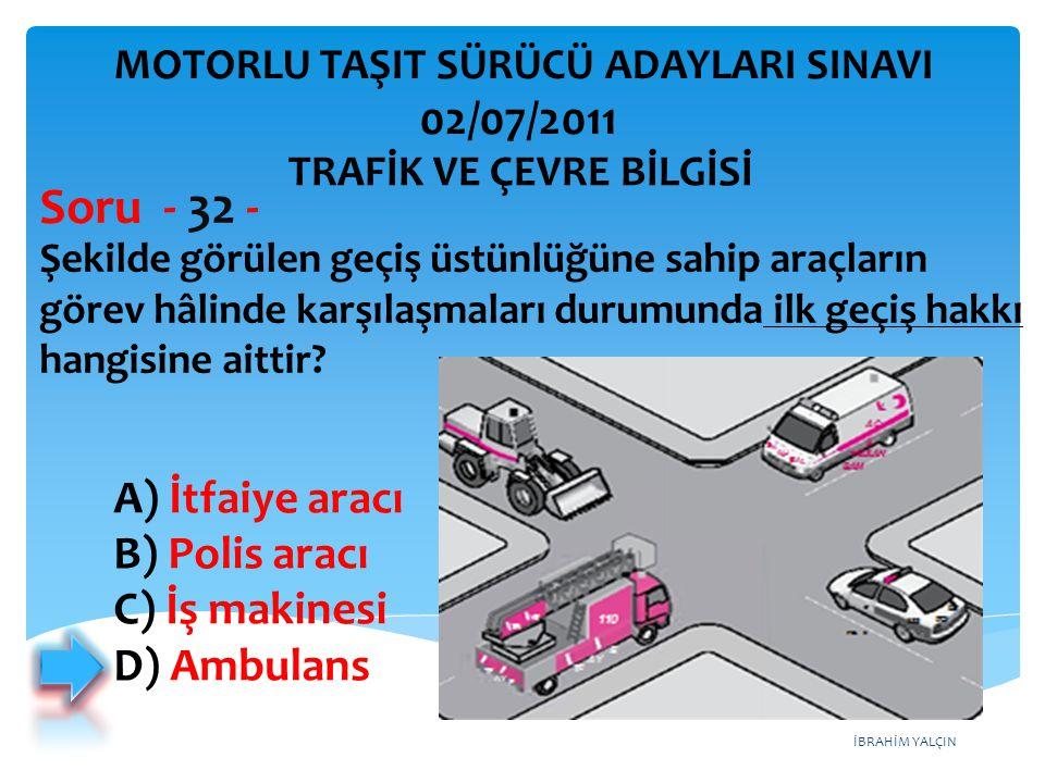 Soru - 32 - 02/07/2011 A) İtfaiye aracı B) Polis aracı C) İş makinesi
