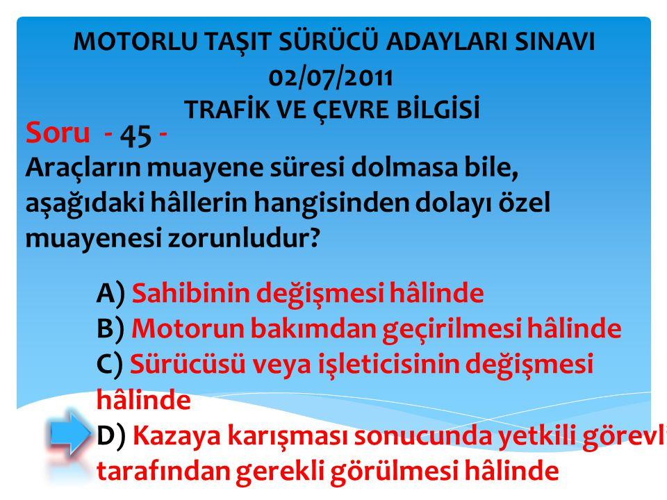 Soru - 45 - 02/07/2011 Araçların muayene süresi dolmasa bile,