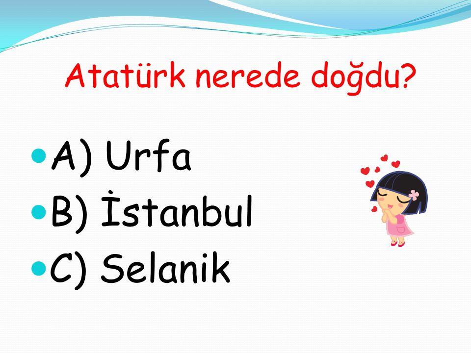 Atatürk nerede doğdu A) Urfa B) İstanbul C) Selanik