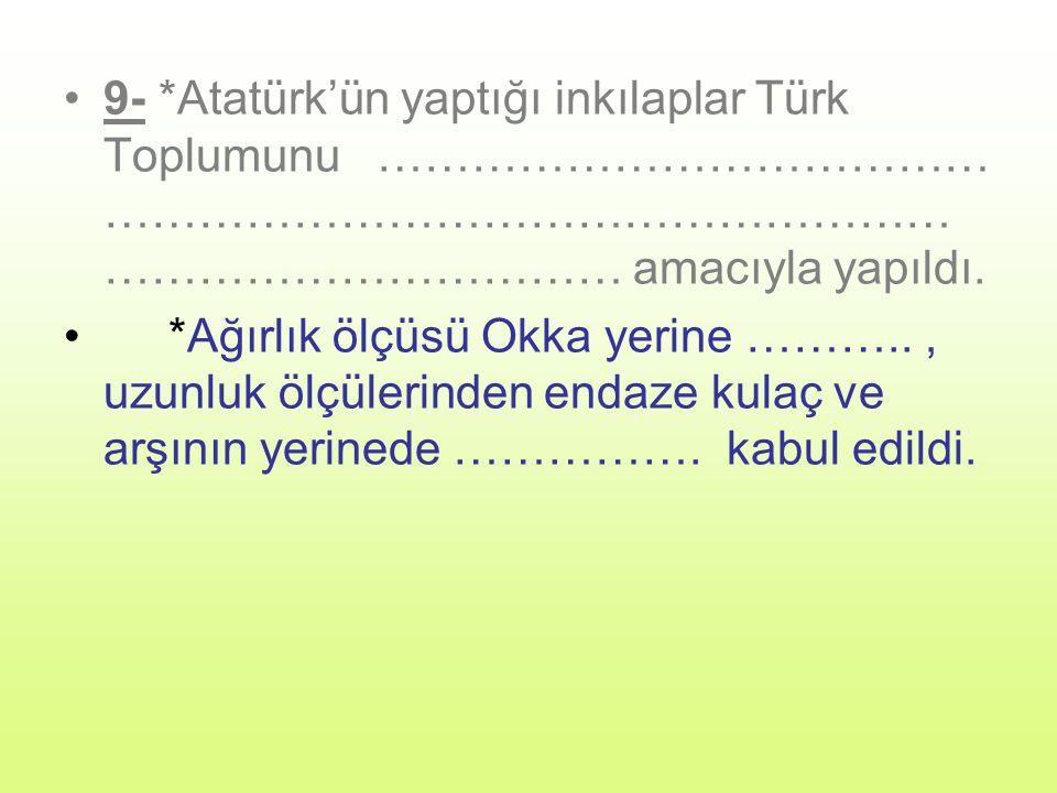 9- *Atatürk'ün yaptığı inkılaplar Türk Toplumunu ………………………………… …………………………………………………………………………… amacıyla yapıldı.