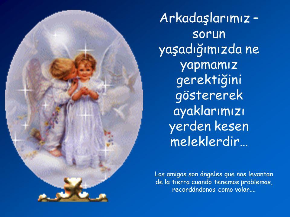 Arkadaşlarımız – sorun yaşadığımızda ne yapmamız gerektiğini göstererek ayaklarımızı yerden kesen meleklerdir…