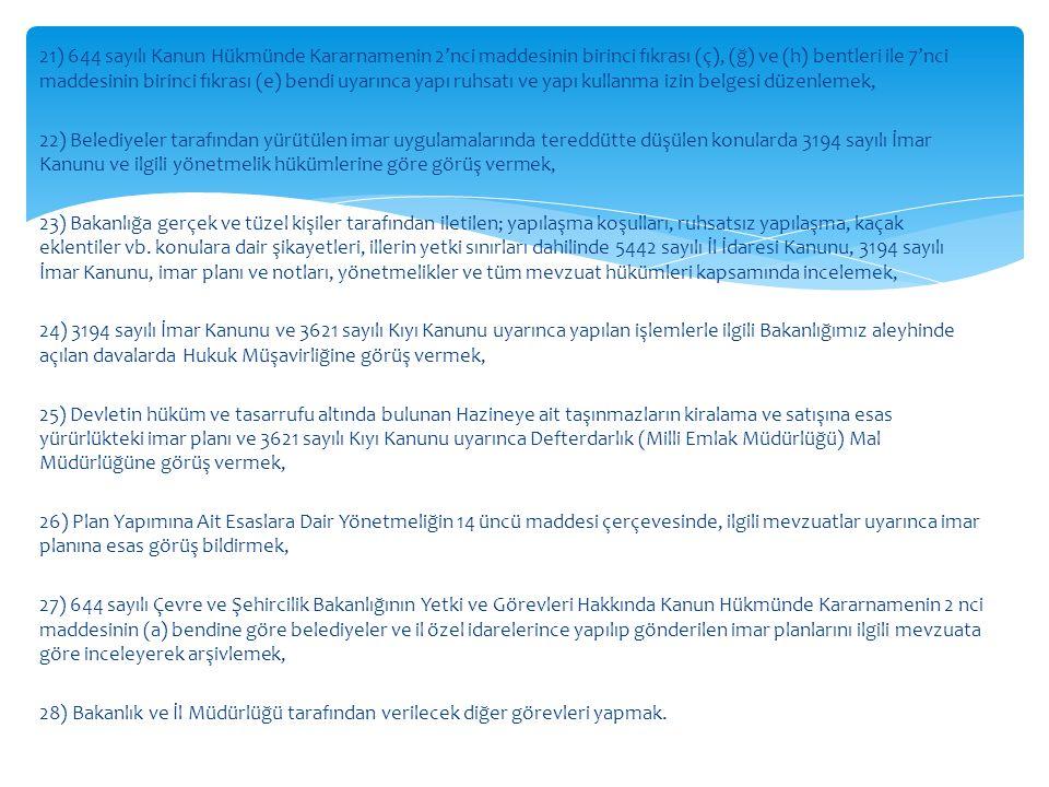 21) 644 sayılı Kanun Hükmünde Kararnamenin 2'nci maddesinin birinci fıkrası (ç), (ğ) ve (h) bentleri ile 7'nci maddesinin birinci fıkrası (e) bendi uyarınca yapı ruhsatı ve yapı kullanma izin belgesi düzenlemek, 22) Belediyeler tarafından yürütülen imar uygulamalarında tereddütte düşülen konularda 3194 sayılı İmar Kanunu ve ilgili yönetmelik hükümlerine göre görüş vermek, 23) Bakanlığa gerçek ve tüzel kişiler tarafından iletilen; yapılaşma koşulları, ruhsatsız yapılaşma, kaçak eklentiler vb.