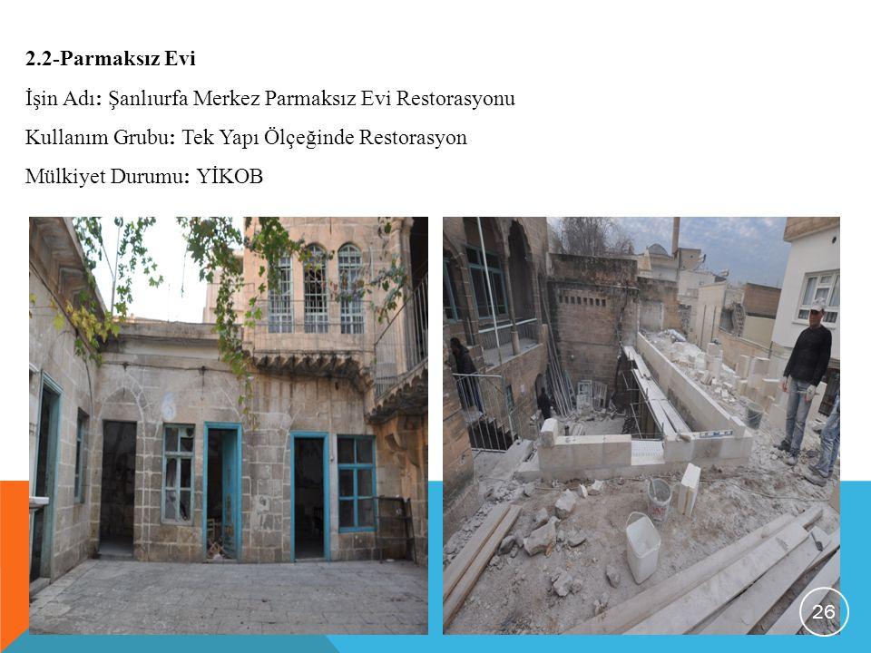 2.2-Parmaksız Evi İşin Adı: Şanlıurfa Merkez Parmaksız Evi Restorasyonu. Kullanım Grubu: Tek Yapı Ölçeğinde Restorasyon.