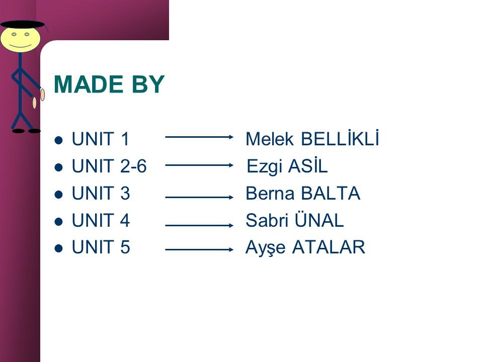 MADE BY UNIT 1 Melek BELLİKLİ UNIT 2-6 Ezgi ASİL UNIT 3 Berna BALTA