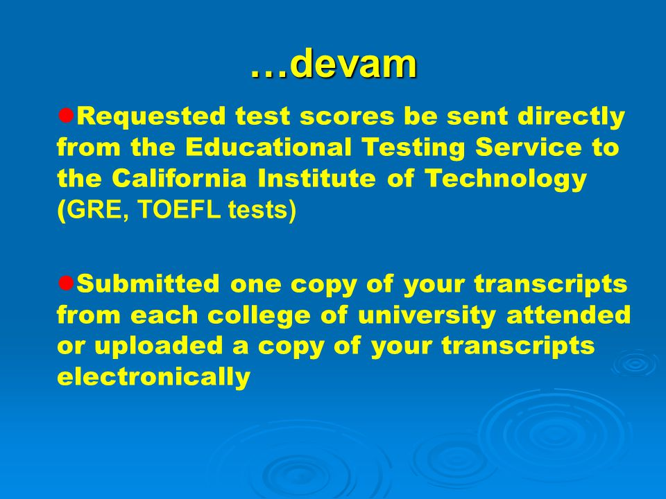 …devam Requested test scores be sent directly from the Educational Testing Service to the California Institute of Technology (GRE, TOEFL tests)