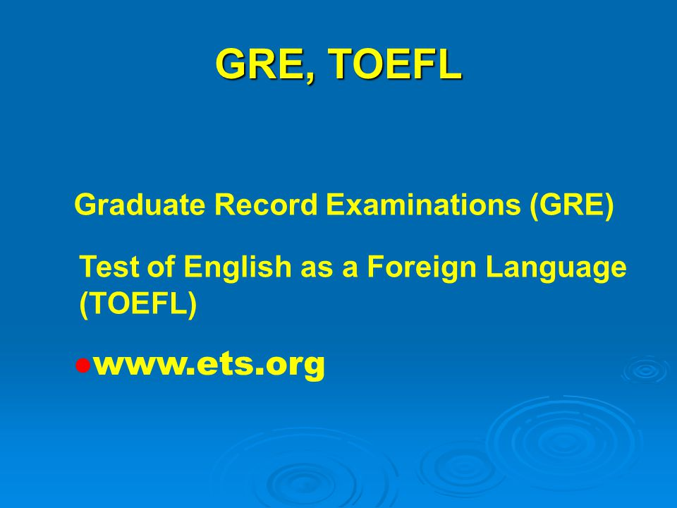 GRE, TOEFL www.ets.org Graduate Record Examinations (GRE)