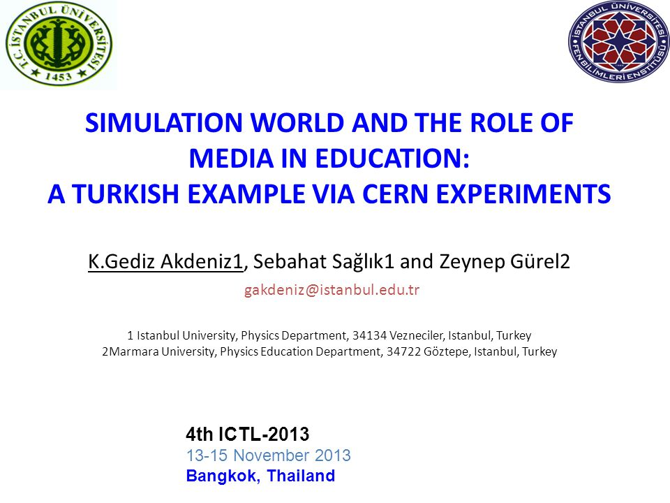 SIMULATION WORLD AND THE ROLE OF MEDIA IN EDUCATION: A TURKISH EXAMPLE VIA CERN EXPERIMENTS K.Gediz Akdeniz1, Sebahat Sağlık1 and Zeynep Gürel2 gakdeniz@istanbul.edu.tr 1 Istanbul University, Physics Department, 34134 Vezneciler, Istanbul, Turkey 2Marmara University, Physics Education Department, 34722 Göztepe, Istanbul, Turkey