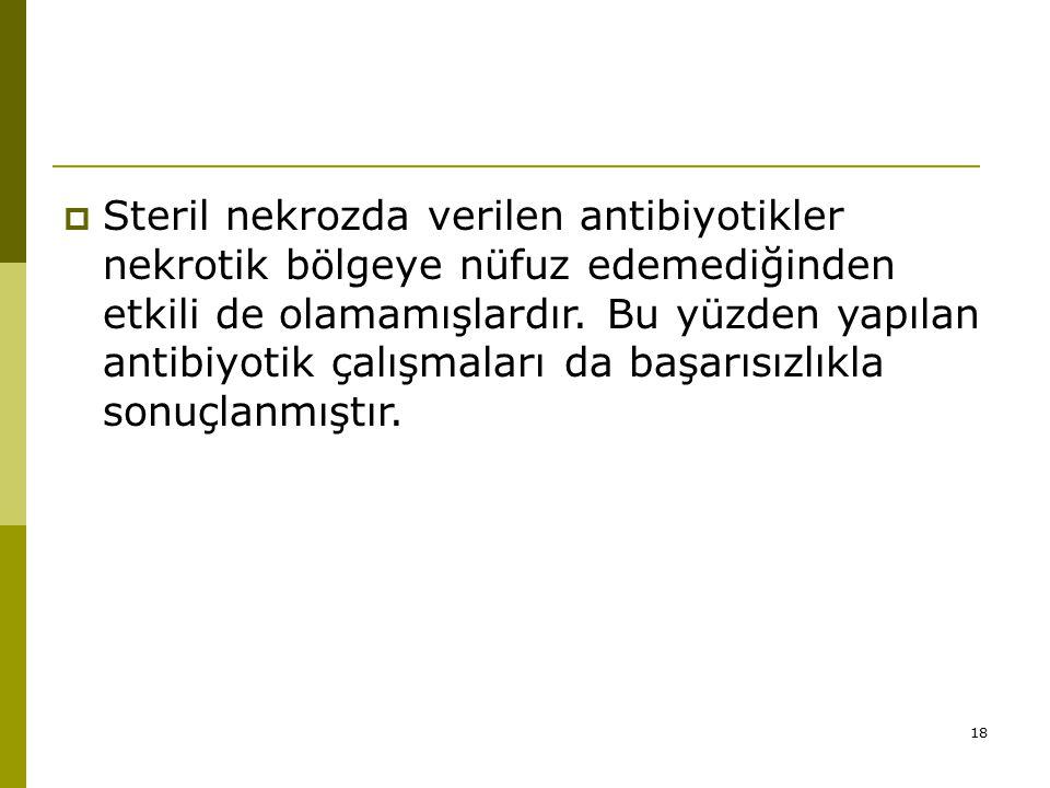 Steril nekrozda verilen antibiyotikler nekrotik bölgeye nüfuz edemediğinden etkili de olamamışlardır.