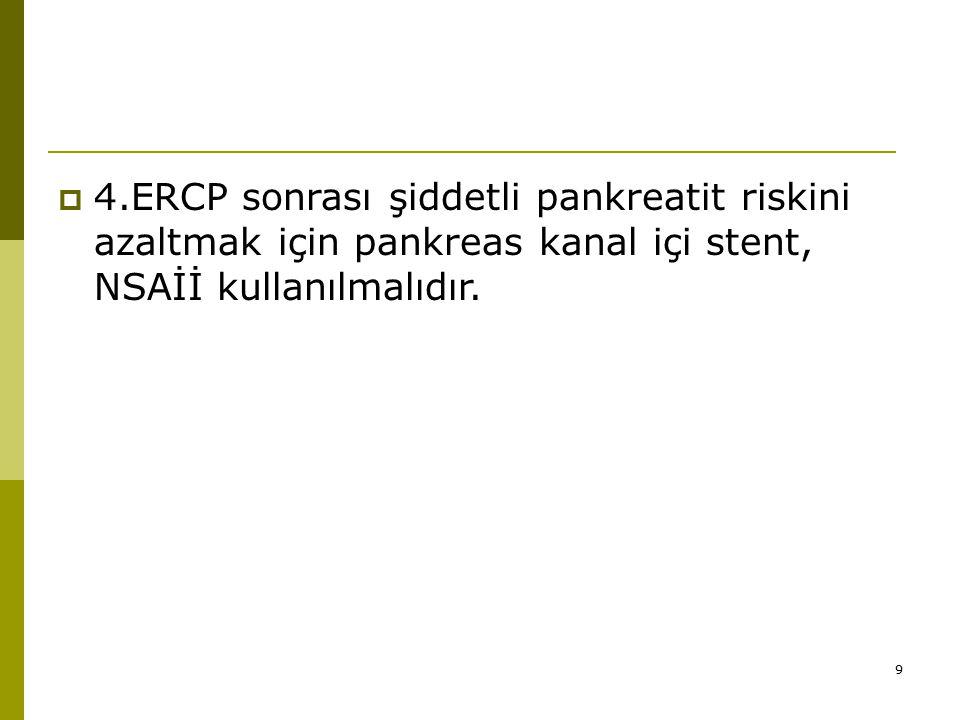 4.ERCP sonrası şiddetli pankreatit riskini azaltmak için pankreas kanal içi stent, NSAİİ kullanılmalıdır.