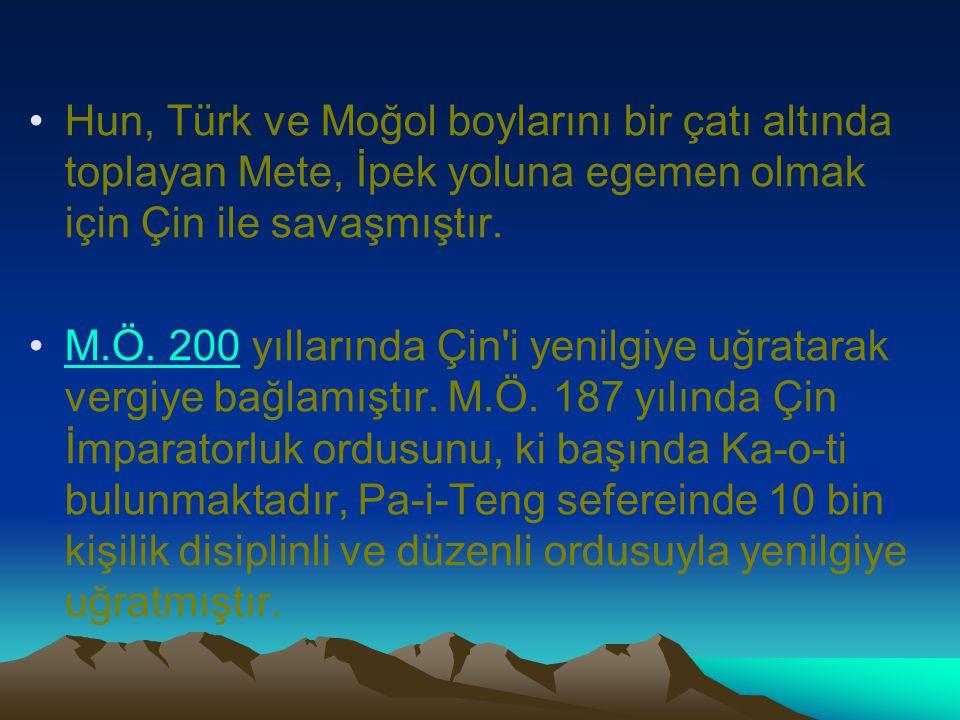 Hun, Türk ve Moğol boylarını bir çatı altında toplayan Mete, İpek yoluna egemen olmak için Çin ile savaşmıştır.