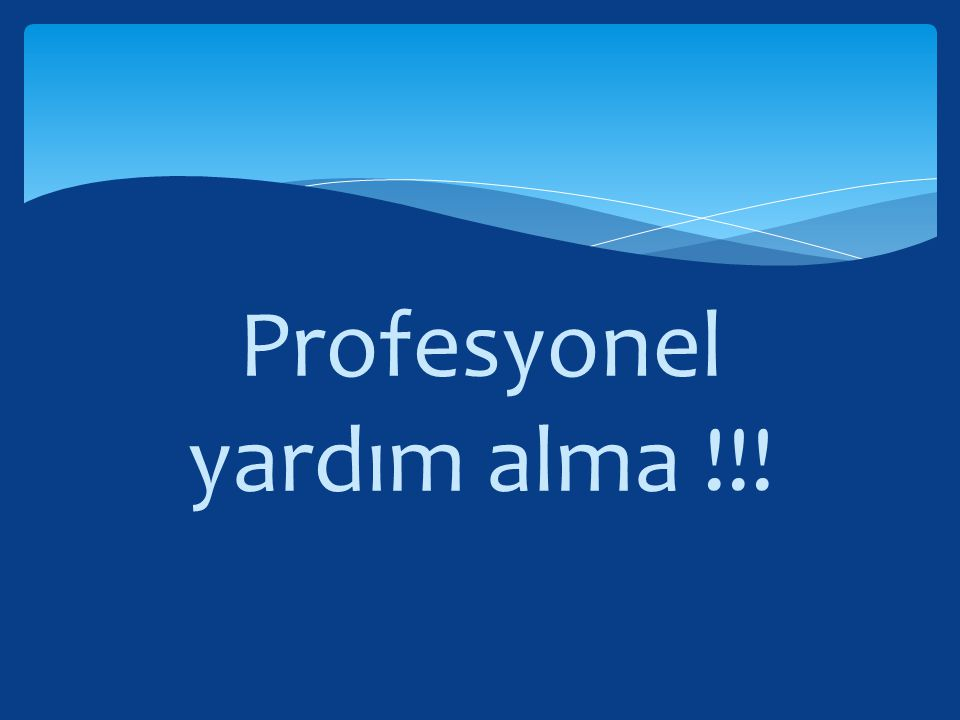 Profesyonel yardım alma !!!