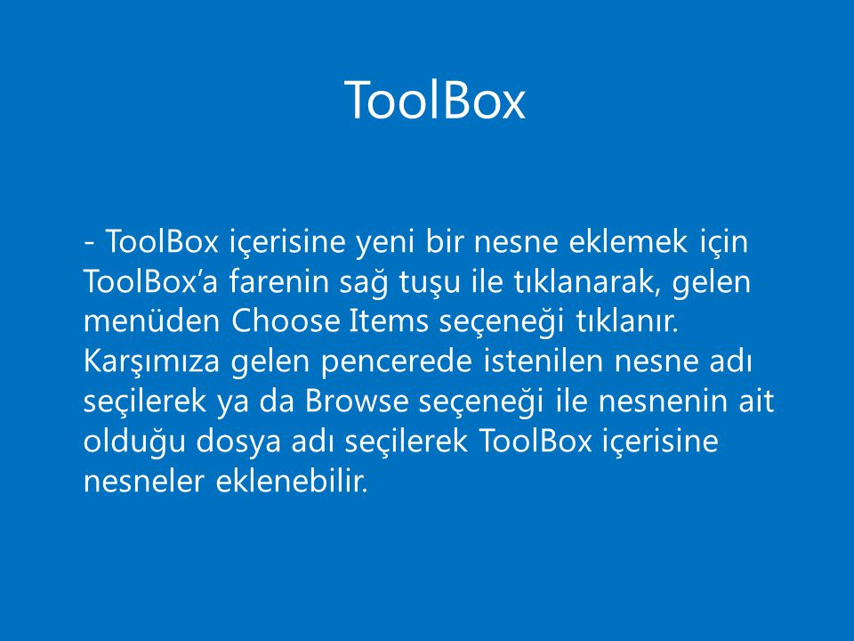 - ToolBox içerisine yeni bir nesne eklemek için ToolBox'a farenin sağ tuşu ile tıklanarak, gelen menüden Choose Items seçeneği tıklanır. Karşımıza gelen pencerede istenilen nesne adı seçilerek ya da Browse seçeneği ile nesnenin ait olduğu dosya adı seçilerek ToolBox içerisine nesneler eklenebilir.