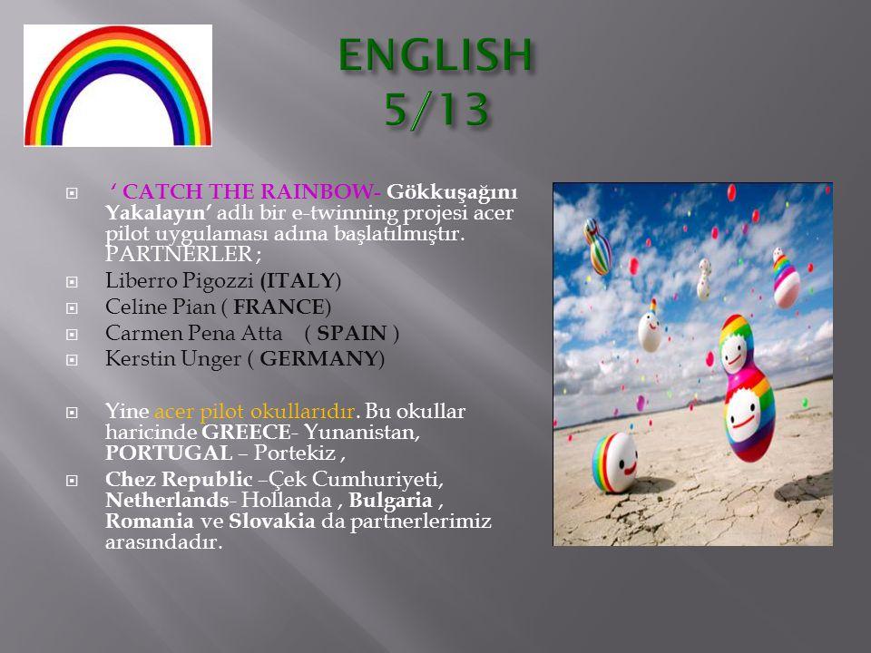ENGLISH 5/13 ' CATCH THE RAINBOW- Gökkuşağını Yakalayın' adlı bir e-twinning projesi acer pilot uygulaması adına başlatılmıştır. PARTNERLER ;