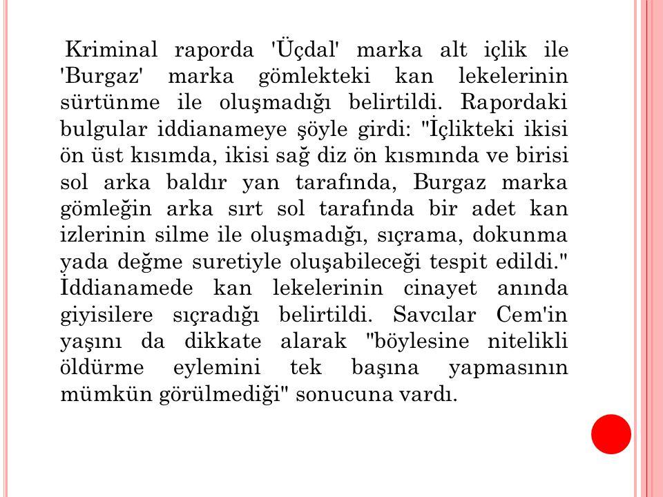 Kriminal raporda Üçdal marka alt içlik ile Burgaz marka gömlekteki kan lekelerinin sürtünme ile oluşmadığı belirtildi.