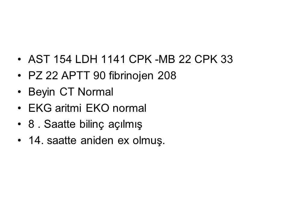 AST 154 LDH 1141 CPK -MB 22 CPK 33 PZ 22 APTT 90 fibrinojen 208. Beyin CT Normal. EKG aritmi EKO normal.