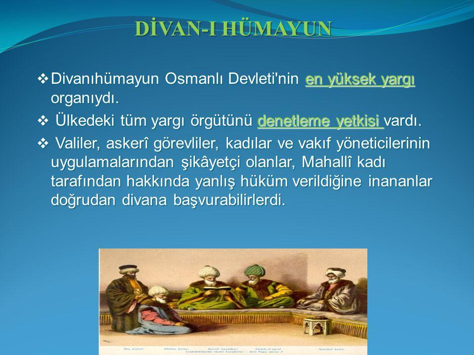 DİVAN-I HÜMAYUN Divanıhümayun Osmanlı Devleti nin en yüksek yargı organıydı. Ülkedeki tüm yargı örgütünü denetleme yetkisi vardı.
